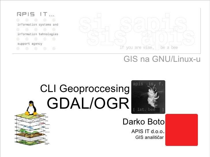GIS na GNU/Linux-u Darko Boto APIS IT d.o.o . GIS analitičar   CLI Geoproccesing GDAL/OGR