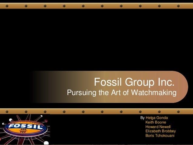 Fossil Group Inc. Pursuing the Art of Watchmaking By Helga Gonda Keith Boone Howard Newell Elizabeth Brobbey Boris Tchokou...