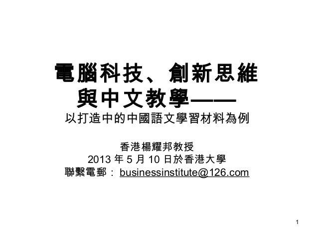 1電腦科技、創新思維與中文教學——以打造中的中國語文學習材料為例香港楊耀邦教授2013 年 5 月 10 日於香港大學聯繫電郵: businessinstitute@126.com