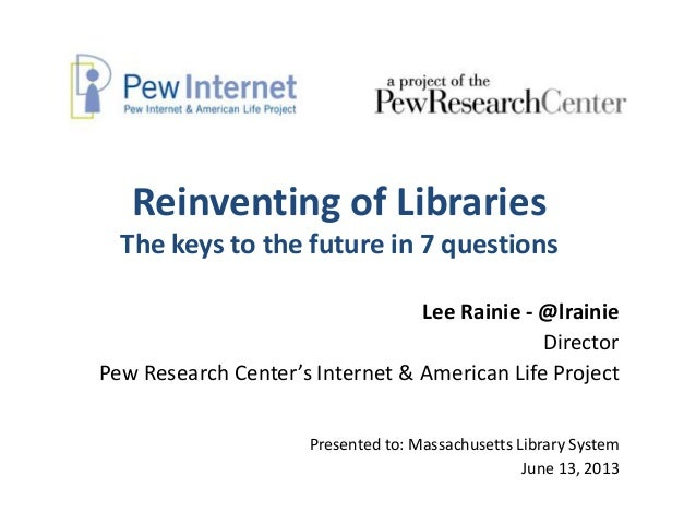 Reinventing of LibrariesThe keys to the future in 7 questionsLee Rainie - @lrainieDirectorPew Research Center's Internet &...