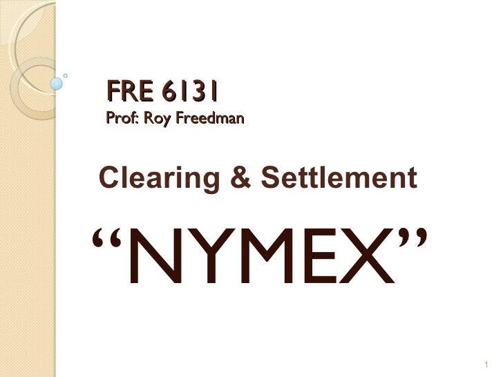 """FRE 6131 Prof: Roy Freedman """" NYMEX"""" Clearing & Settlement"""