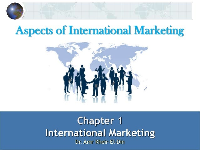 Aspects of International Marketing  Chapter 1 International Marketing Dr. Amr Kheir-El-Din