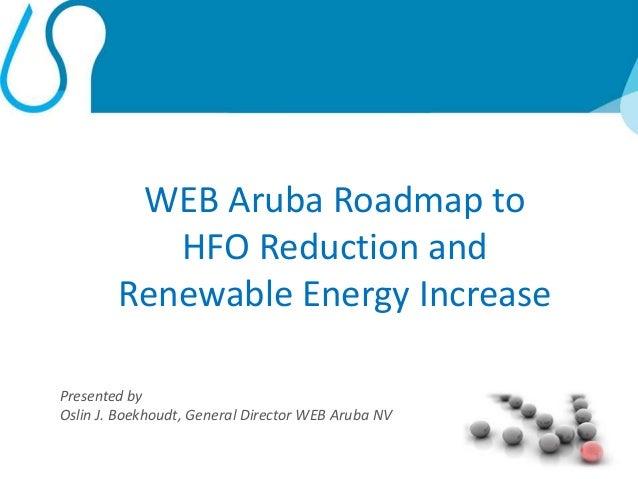 1 WEB Aruba Roadmap to HFO Reduction and Renewable Energy Increase Presented by Oslin J. Boekhoudt, General Director WEB A...
