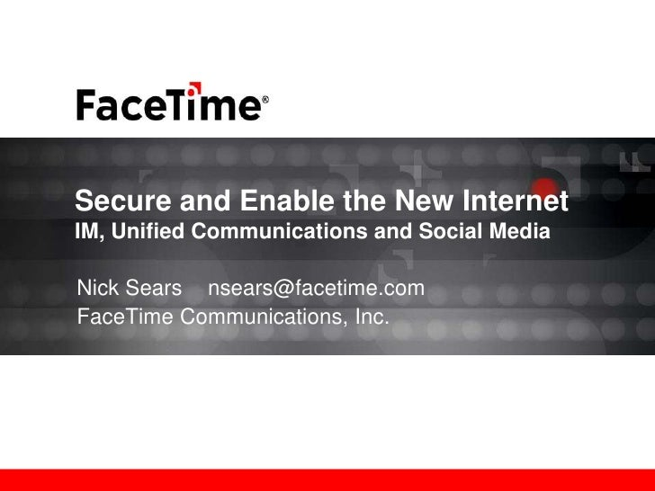 Secure and Enable the New InternetIM, Unified Communications and Social MediaNick Sears nsears@facetime.comFaceTime Commun...