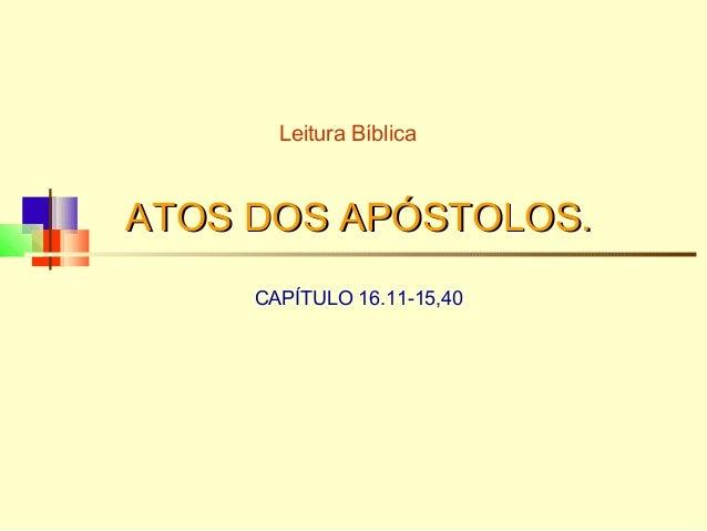 ATOS DOS APÓSTOLOS.ATOS DOS APÓSTOLOS. CAPÍTULO 16.11-15,40 Leitura Bíblica