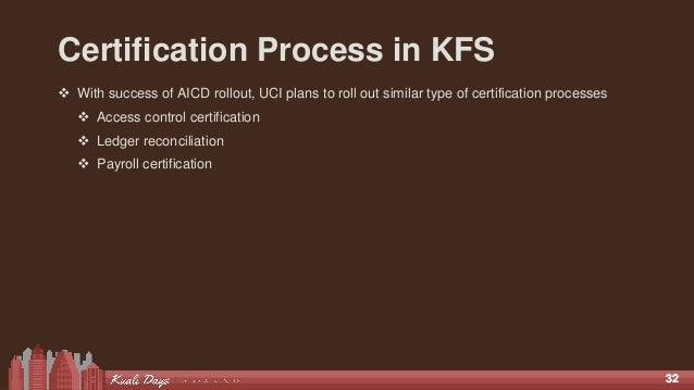 3232 Certification Process in KFS  With success of AICD rollout, UCI plans to roll out similar type of certification proc...