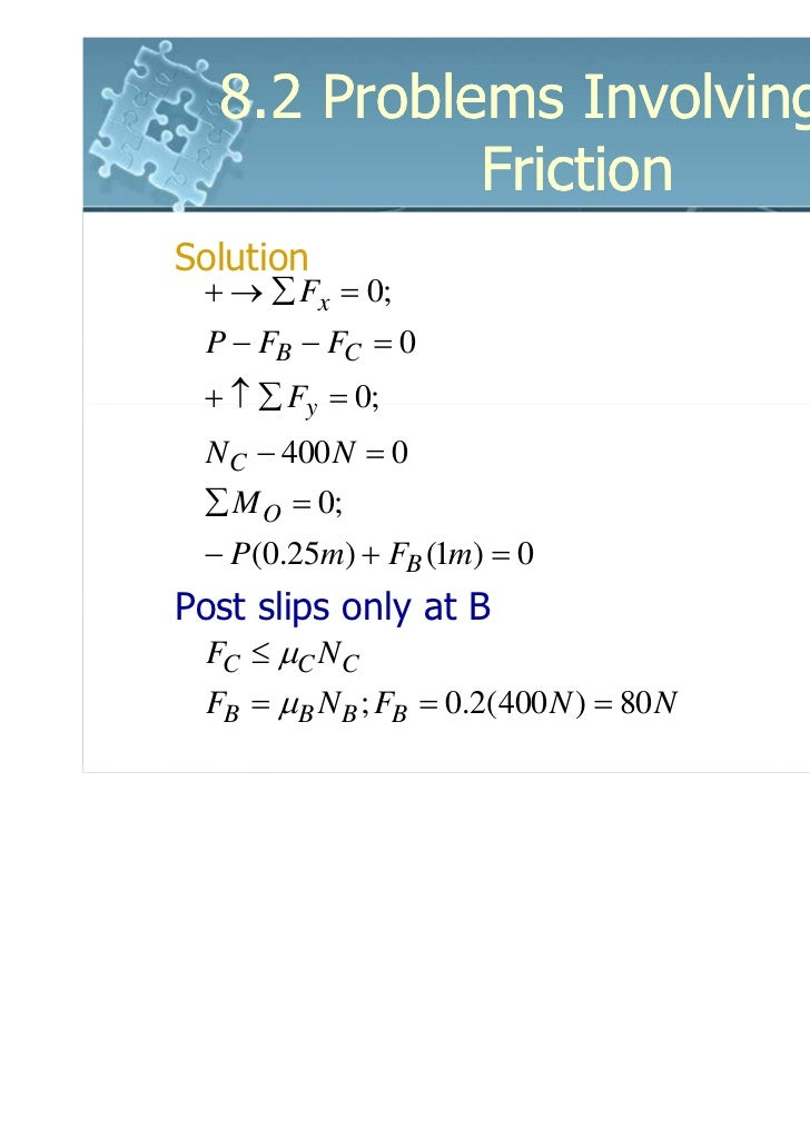 8.2 Problems Involving Dry            FrictionSolution + → ∑ Fx = 0; P − FB − FC = 0 + ↑ ∑ Fy = 0;  NC − 400 N = 0 ∑ M O =...