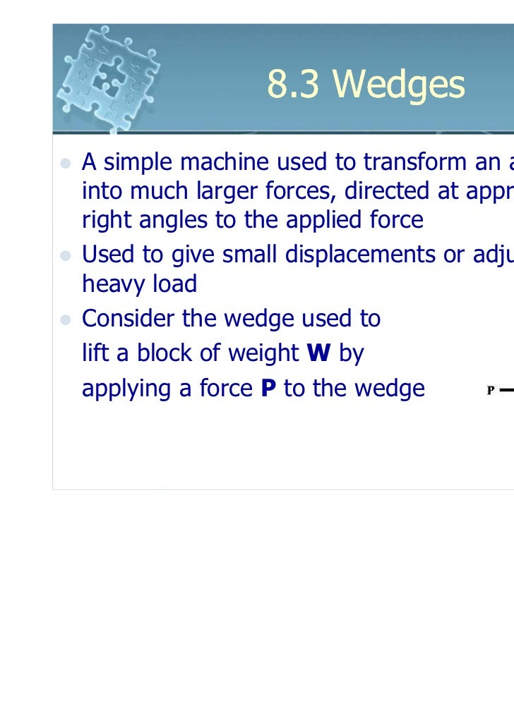 8.3 WedgesA simple machine used to transform an applied forceinto much larger forces, directed at approximatelyright angle...