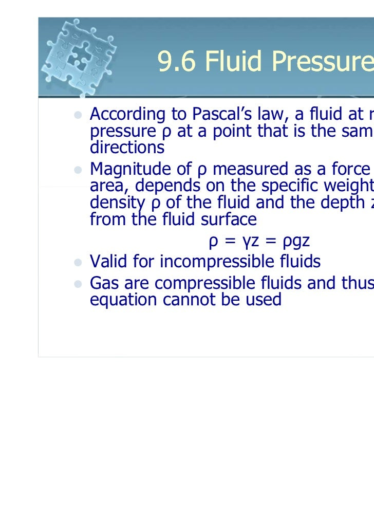 9.6 Fluid PressureAccording to Pascal's law, a fluid at rest creates apressure ρ at a point that is the same in alldirecti...