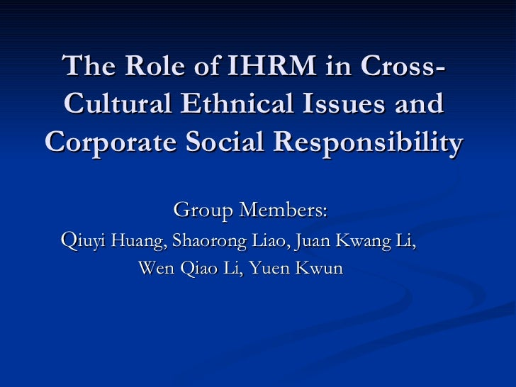 The Role of IHRM in Cross-Cultural Ethnical Issues and Corporate Social Responsibility <ul><li>Group Members: </li></ul><u...