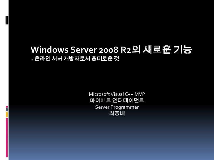 Windows Server 2008 R2의 새로운 기능<br />~ 온라인 서버 개발자로서 흥미로운 것<br />Microsoft Visual C++ MVP<br />마이에트엔터테이먼트<br />Server Progra...