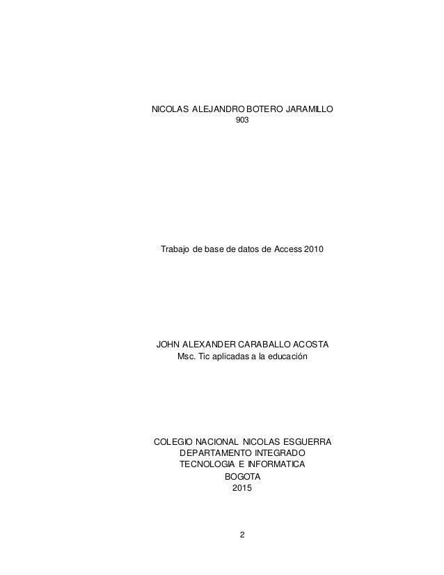 2 NICOLAS ALEJANDRO BOTERO JARAMILLO 903 Trabajo de base de datos de Access 2010 JOHN ALEXANDER CARABALLO ACOSTA Msc. Tic ...