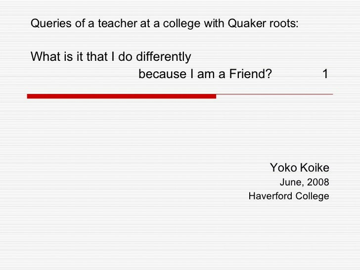 Yoko Koike June, 2008 Haverford College Queries of a teacher at a college with Quaker roots:  What is it that I do differe...
