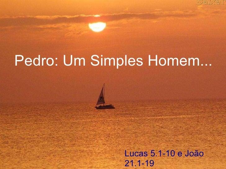 Pedro: Um Simples Homem... Lucas 5.1-10 e João 21.1-19