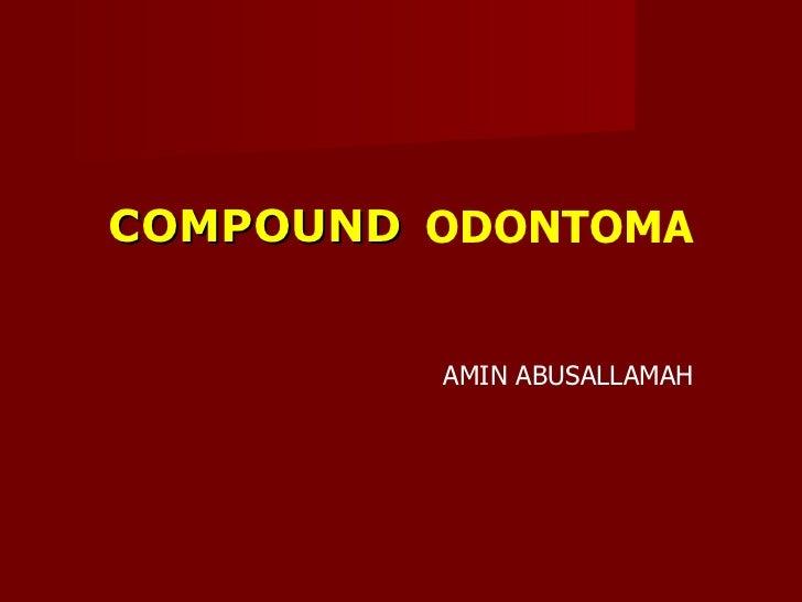 ODONTOMA AMIN ABUSALLAMAH <ul><li>COMPOUND </li></ul>