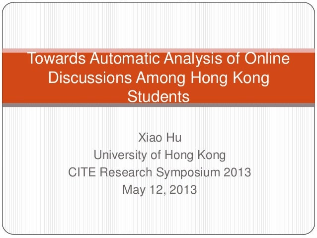 Xiao HuUniversity of Hong KongCITE Research Symposium 2013May 12, 2013Towards Automatic Analysis of OnlineDiscussions Amon...