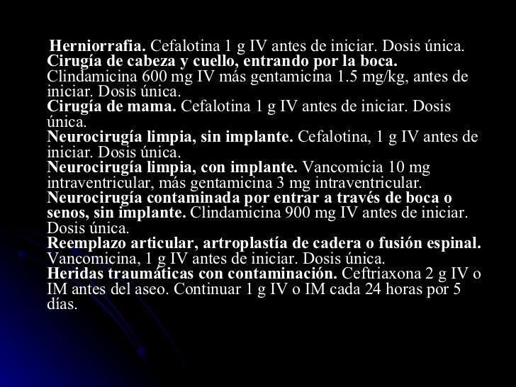 <ul><li>Herniorrafia.  Cefalotina 1 g IV antes de iniciar. Dosis única. Cirugía de cabeza y cuello, entrando por la boca. ...