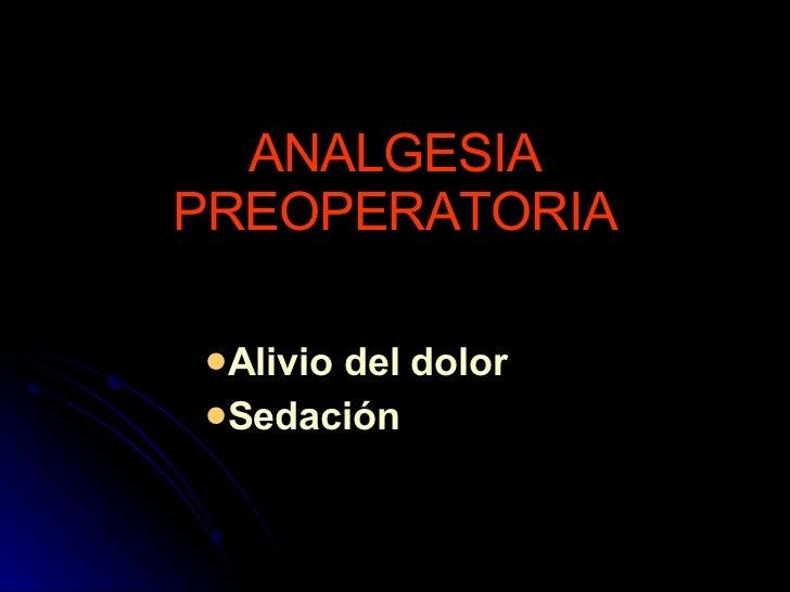 ANALGESIA PREOPERATORIA <ul><ul><ul><ul><ul><li>Alivio del dolor </li></ul></ul></ul></ul></ul><ul><ul><ul><ul><ul><li>Sed...