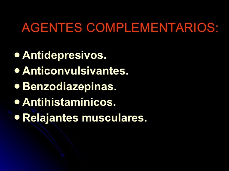 AGENTES COMPLEMENTARIOS: <ul><li>Antidepresivos. </li></ul><ul><li>Anticonvulsivantes. </li></ul><ul><li>Benzodiazepinas. ...