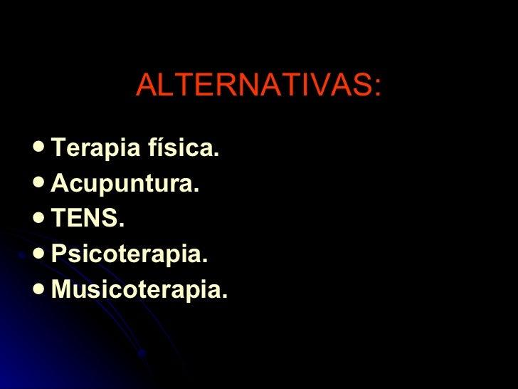 ALTERNATIVAS: <ul><li>Terapia física. </li></ul><ul><li>Acupuntura. </li></ul><ul><li>TENS. </li></ul><ul><li>Psicoterapia...