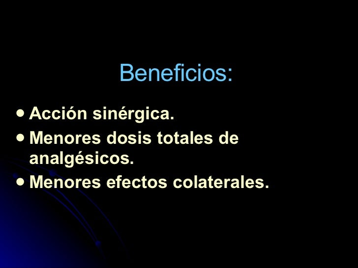 Beneficios: <ul><li>Acción sinérgica. </li></ul><ul><li>Menores dosis totales de analgésicos. </li></ul><ul><li>Menores ef...