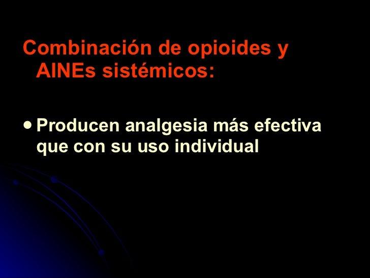 <ul><li>Combinación de opioides y AINEs sistémicos: </li></ul><ul><li>Producen analgesia más efectiva que con su uso indiv...