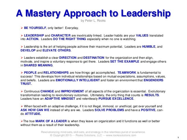 11 A Mastery Approach to Leadership by Peter L. Rooks  BE YOURSELF, only better! Everyday.  LEADERSHIP and CHARACTER are...