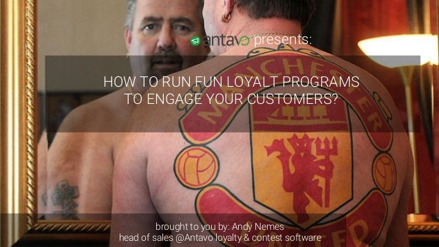 HOW TO RUN FUN LOYALTY PROGRAMS TO ENGAGE CUSTOMERS?AN HEAD OF SALES ANTAVO CONTEST & LOYALTY SOFTWARE HOW TO RUN FUN LOYA...