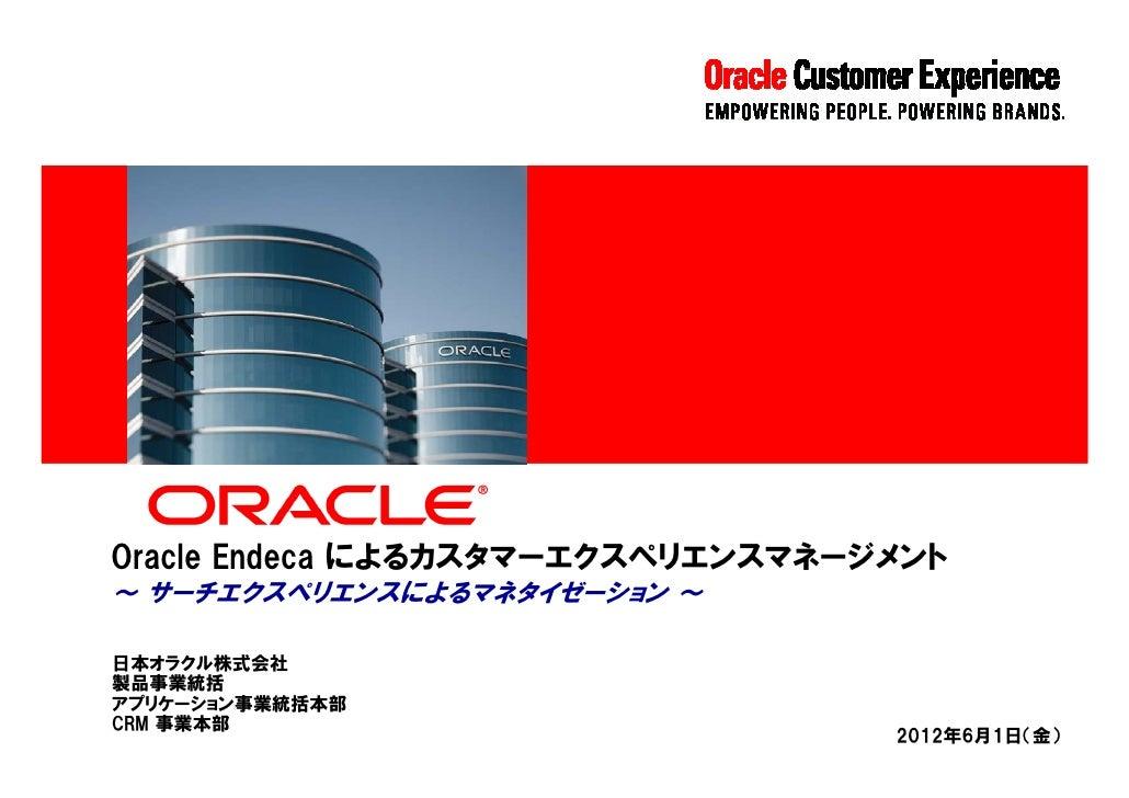 Oracle Endeca によるカスタマーエクスペリエンスマネージメント~ サーチエクスペリエンスによるマネタイゼーション ~日本オラクル株式会社製品事業統括アプリケーション事業統括本部CRM 事業本部                    ...