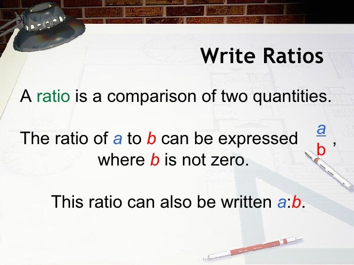 Write Ratios A  ratio  is a comparison of two quantities.  The ratio of  a   to  b  can be expressed  , where  b  is not z...
