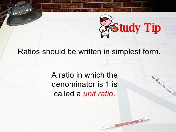 Study Tip Ratios should be written in simplest form. A ratio in which the denominator is 1 is called a  unit ratio .
