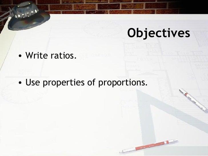 Objectives <ul><li>Write ratios. </li></ul><ul><li>Use properties of proportions. </li></ul>