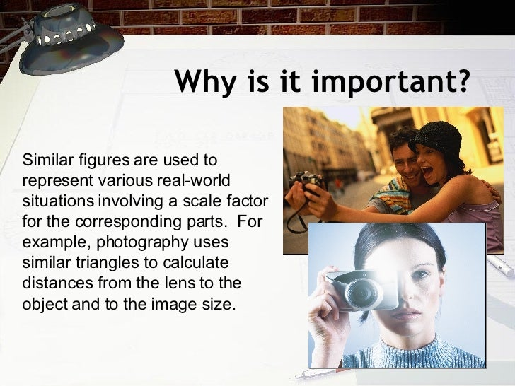 Why is it important? Similar figures are used to represent various real-world situations involving a scale factor for the ...