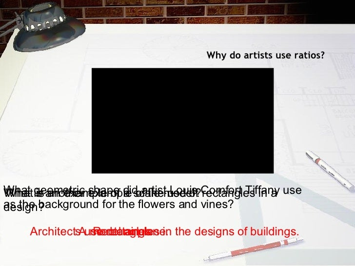 Why do artists use ratios? What geometric shape did artist Louis Comfort Tiffany use as the background for the flowers and...