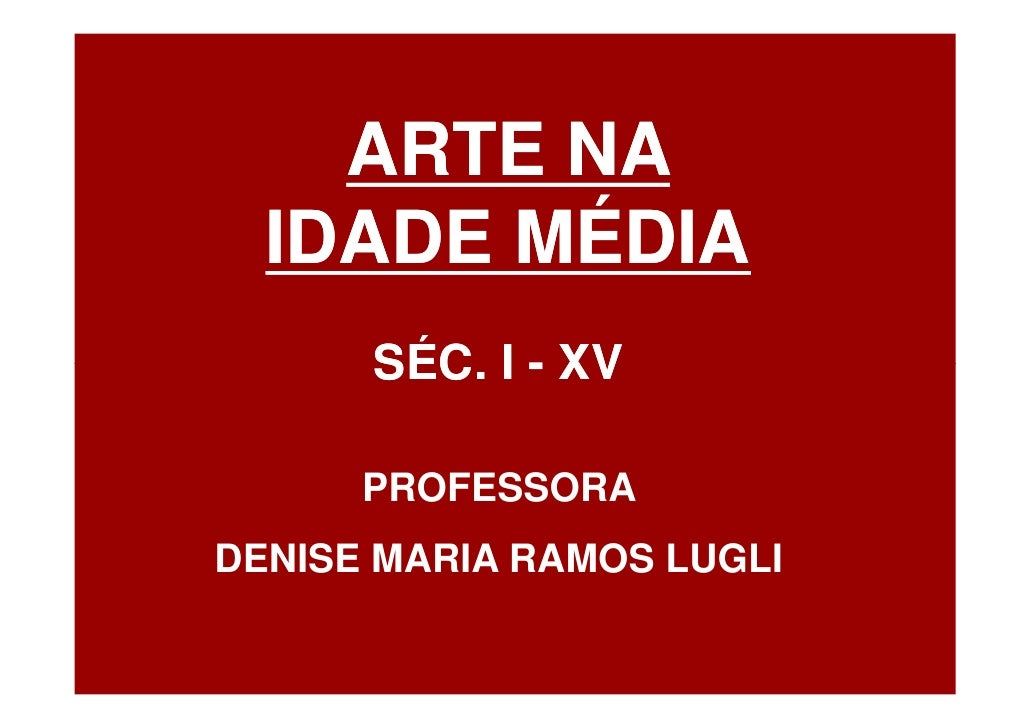 ARTE NA   IDADE MÉDIA       SÉC. I - XV        PROFESSORA DENISE MARIA RAMOS LUGLI