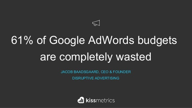 61% of Google AdWords budgets are completely wasted JACOB BAADSGAARD, CEO & FOUNDER DISRUPTIVE ADVERTISING