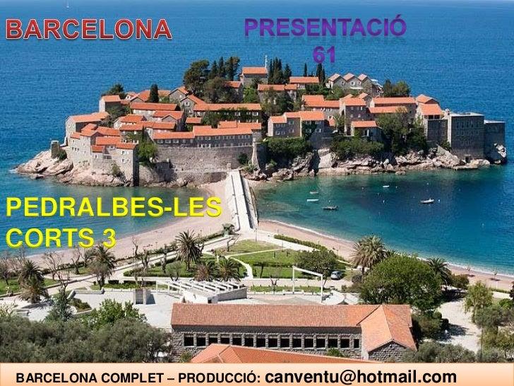 BARCELONA<br />PRESENTACIÓ 61<br />PEDRALBES-LES CORTS 3<br />   BARCELONA COMPLET – PRODUCCIÓ: canventu@hotmail.com<br />