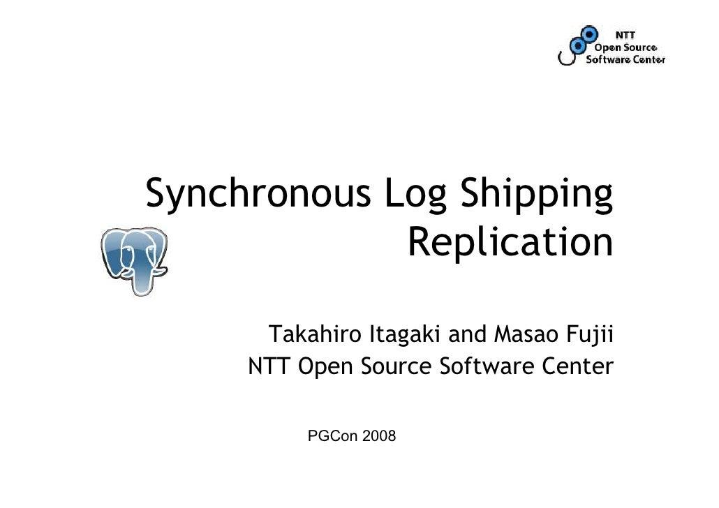 Synchronous Log Shipping              Replication        Takahiro Itagaki and Masao Fujii      NTT Open Source Software Ce...