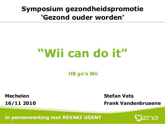 """""""Wii can do it"""" Symposium gezondheidspromotie 'Gezond ouder worden' Mechelen Stefan Vets 16/11 2010 Frank Vandenbruaene in..."""