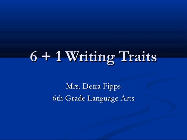6 + 1 Writing Traits6 + 1 Writing Traits Mrs. Detra FippsMrs. Detra Fipps 6th Grade Language Arts6th Grade Language Arts