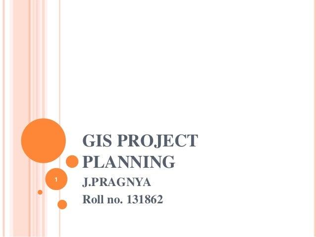 GIS PROJECT PLANNING 1  J.PRAGNYA Roll no. 131862
