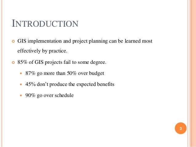 INTRODUCTION   GIS implementation and project planning can be learned most  effectively by practice.   85% of GIS projec...