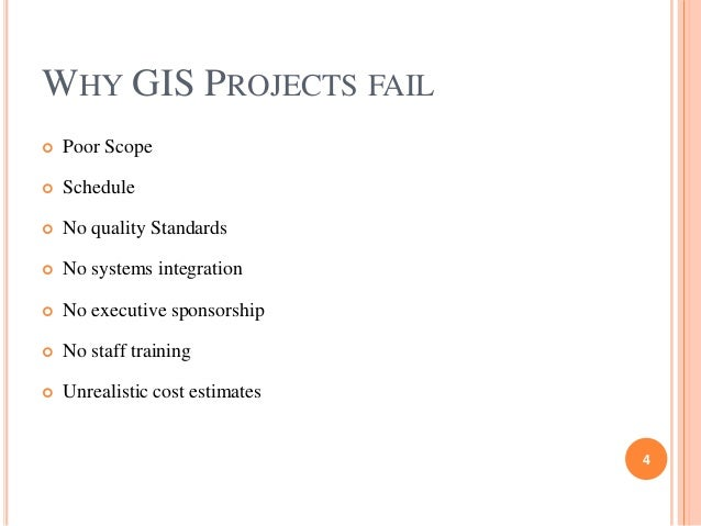 WHY GIS PROJECTS FAIL   Poor Scope    Schedule    No quality Standards    No systems integration    No executive spon...