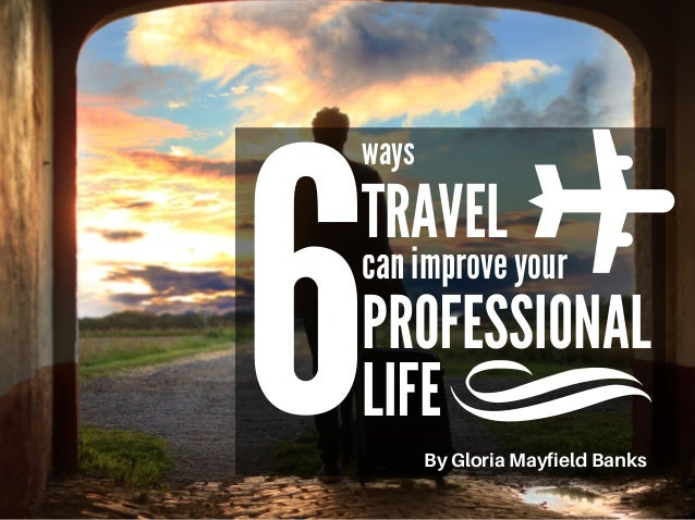 6 ways TRAVEL can improve your PROFESSIONAL LIFE ByGloriaMayfieldBanks