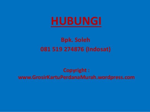 HUBUNGI Bpk. Soleh 081 519 274876 (Indosat) Copyright : www.GrosirKartuPerdanaMurah.wordpress.com