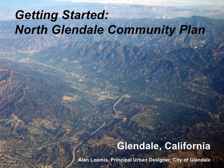 Getting Started: North Glendale Community Plan                              Glendale, California          Alan Loomis, Pri...