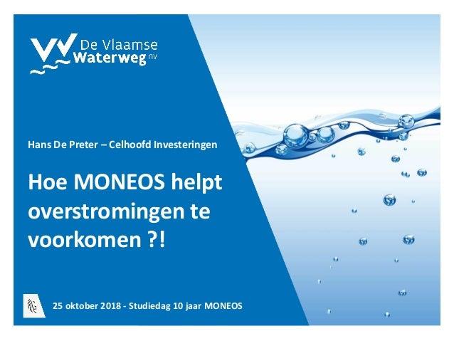Hoe MONEOS helpt overstromingen te voorkomen ?! Hans De Preter – Celhoofd Investeringen 25 oktober 2018 - Studiedag 10 jaa...