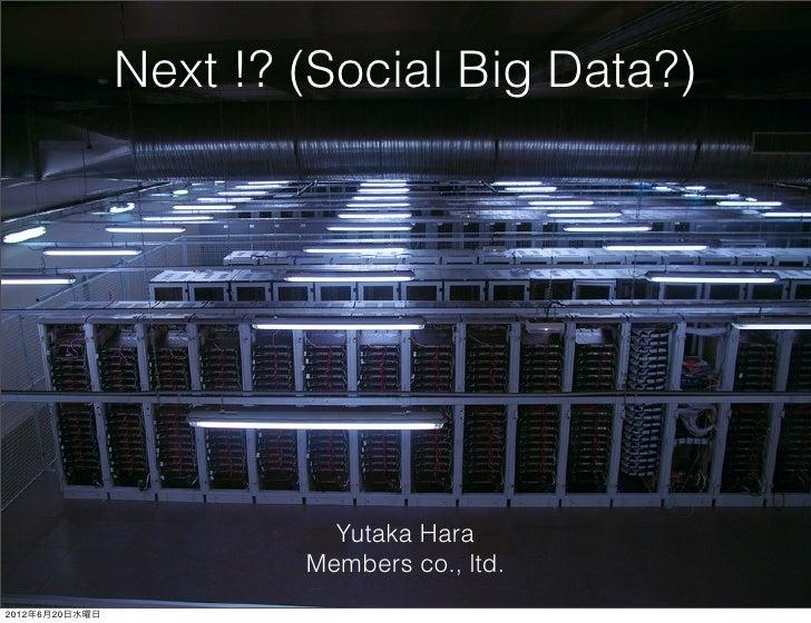 Next !? (Social Big Data?)                          Yutaka Hara                        Members co., ltd.2012年6月20日水曜日