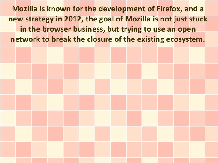 Mozilla is known for the development of Firefox, and anew strategy in 2012, the goal of Mozilla is not just stuck  in the ...