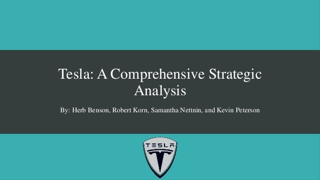Tesla: A Comprehensive Strategic Analysis By: Herb Benson, Robert Korn, Samantha Nettnin, and Kevin Peterson
